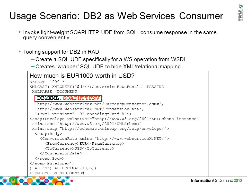 46 Usage Scenario: DB2 as Web Services Consumer Invoke light-weight SOAPHTTP UDF from SQL, consume response in the same query conveniently. Tooling su