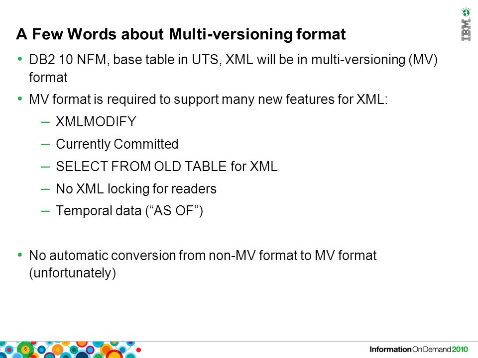 6 A Few Words about Multi-versioning format DB2 10 NFM, base table in UTS, XML will be in multi-versioning (MV) format MV format is required to support many new features for XML: – XMLMODIFY – Currently Committed – SELECT FROM OLD TABLE for XML – No XML locking for readers – Temporal data ( AS OF ) No automatic conversion from non-MV format to MV format (unfortunately)