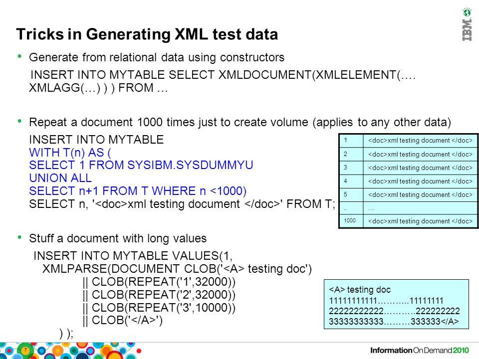 7 Tricks in Generating XML test data Generate from relational data using constructors INSERT INTO MYTABLE SELECT XMLDOCUMENT(XMLELEMENT(…. XMLAGG(…) )