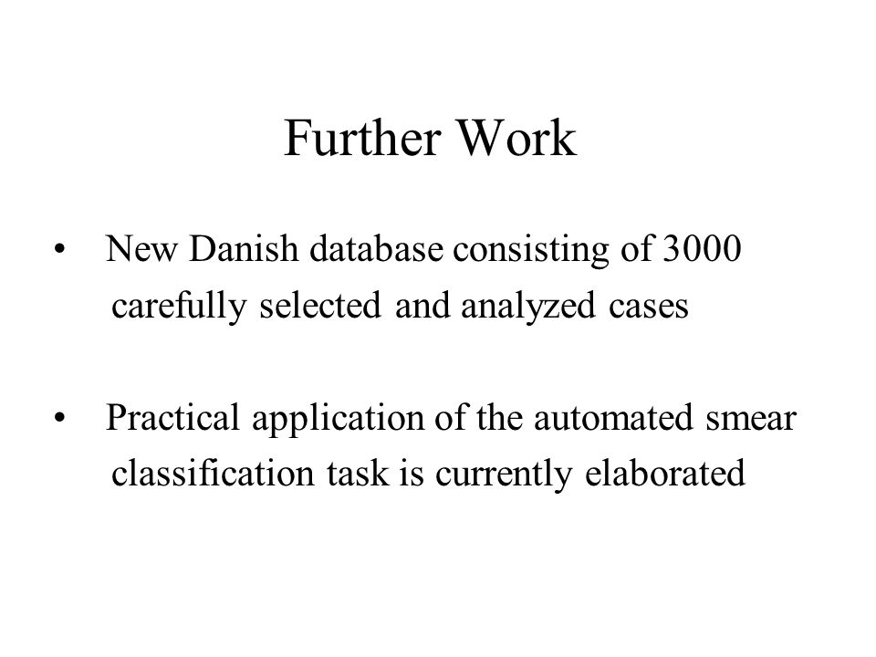 Further Work New Danish database consisting of 3000 carefully selected and analyzed cases Practical application of the automated smear classification task is currently elaborated