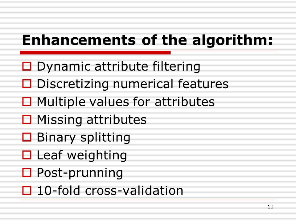 10 Enhancements of the algorithm:  Dynamic attribute filtering  Discretizing numerical features  Multiple values for attributes  Missing attributes  Binary splitting  Leaf weighting  Post-prunning  10-fold cross-validation