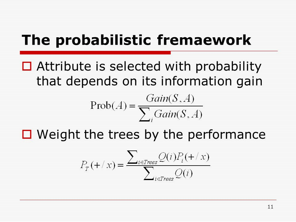 11 The probabilistic fremaework  Attribute is selected with probability that depends on its information gain  Weight the trees by the performance