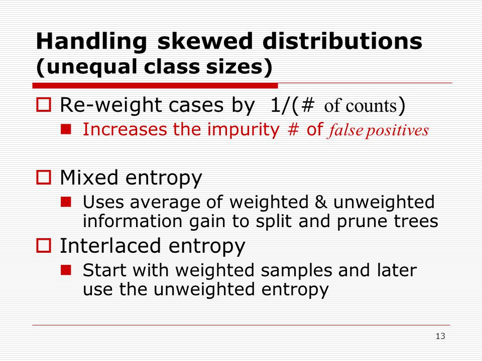 13 Handling skewed distributions (unequal class sizes)  Re-weight cases by 1/(# of counts ) Increases the impurity # of false positives  Mixed entropy Uses average of weighted & unweighted information gain to split and prune trees  Interlaced entropy Start with weighted samples and later use the unweighted entropy
