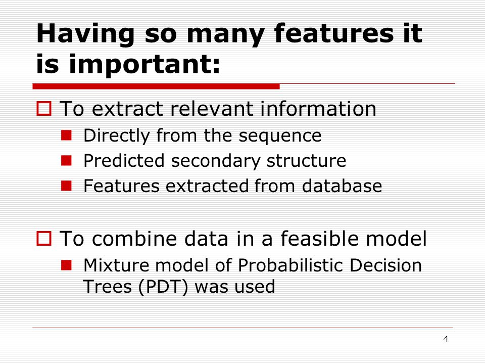 4 Having so many features it is important:  To extract relevant information Directly from the sequence Predicted secondary structure Features extracted from database  To combine data in a feasible model Mixture model of Probabilistic Decision Trees (PDT) was used