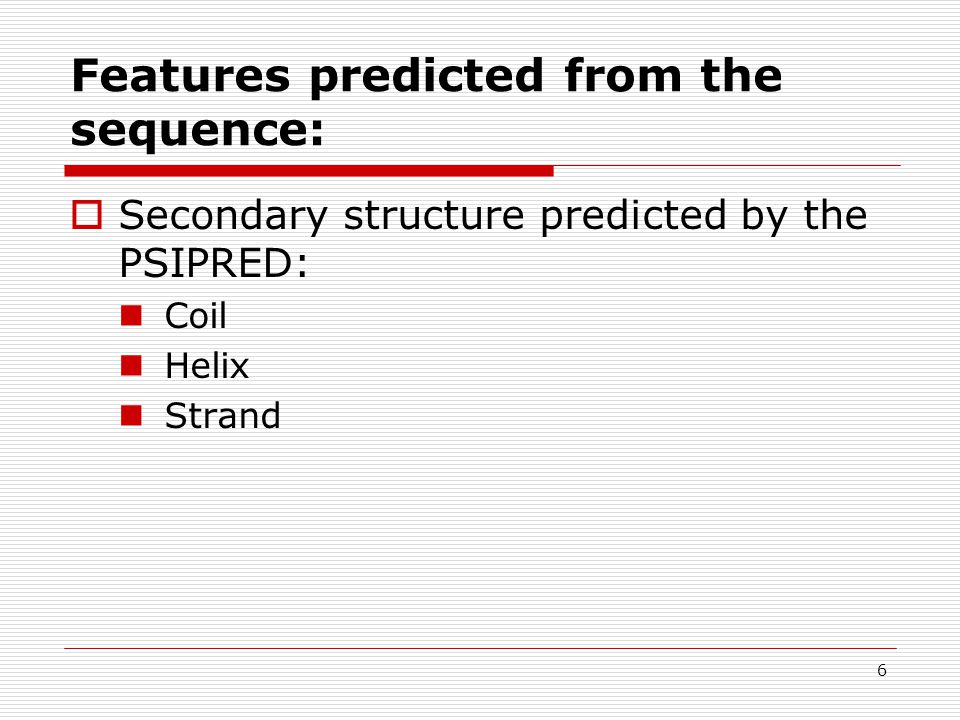 6 Features predicted from the sequence:  Secondary structure predicted by the PSIPRED: Coil Helix Strand