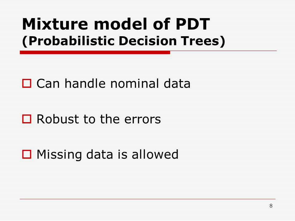 8 Mixture model of PDT (Probabilistic Decision Trees)  Can handle nominal data  Robust to the errors  Missing data is allowed