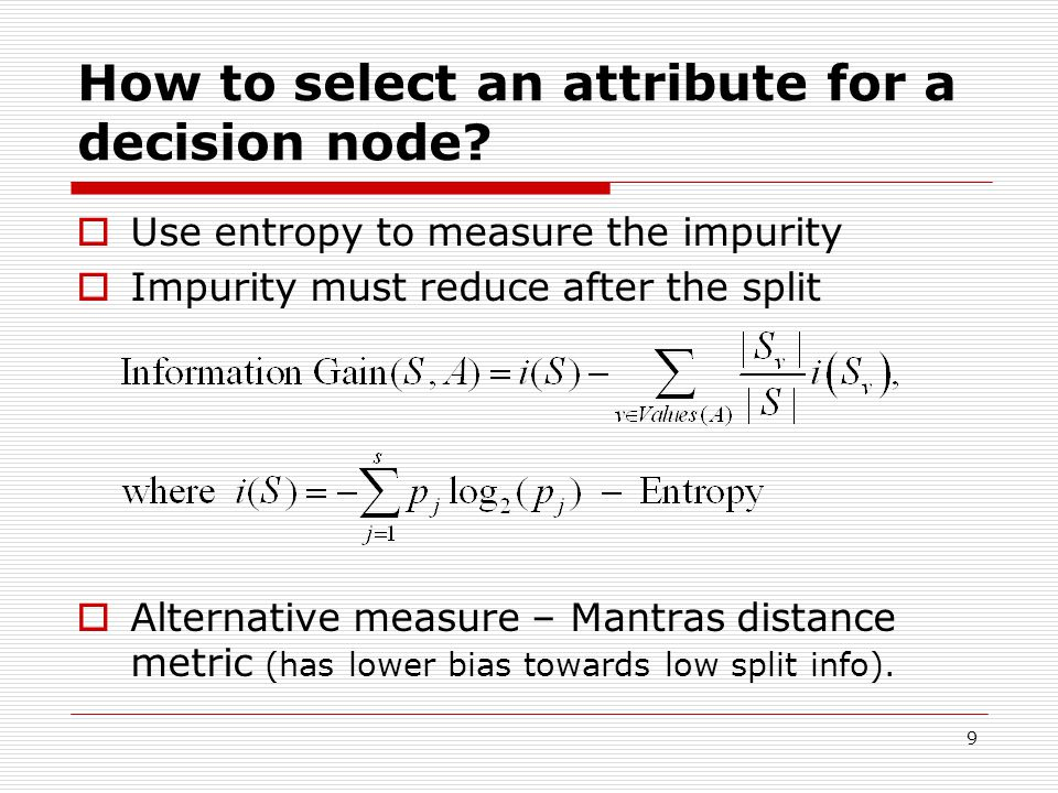 9 How to select an attribute for a decision node?  Use entropy to measure the impurity  Impurity must reduce after the split  Alternative measure –