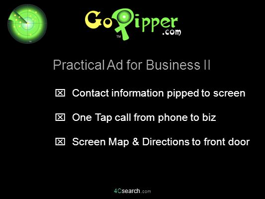 4Csearch. com  Contact information pipped to screen  One Tap call from phone to biz  Screen Map & Directions to front door Practical Ad for Busines