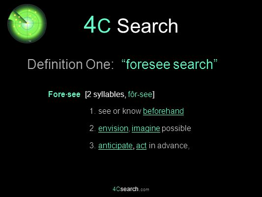 4Csearch. com Fore·see [2 syllables, fôr-see] 1. see or know beforehand 2. envision, imagine possible 3. anticipate, act in advance, 4 C Search Defini
