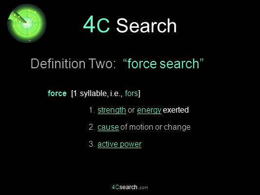 "4Csearch. com force [1 syllable, i.e., fors] 1. strength or energy exerted 2. cause of motion or change 3. active power 4 C Search Definition Two: ""fo"