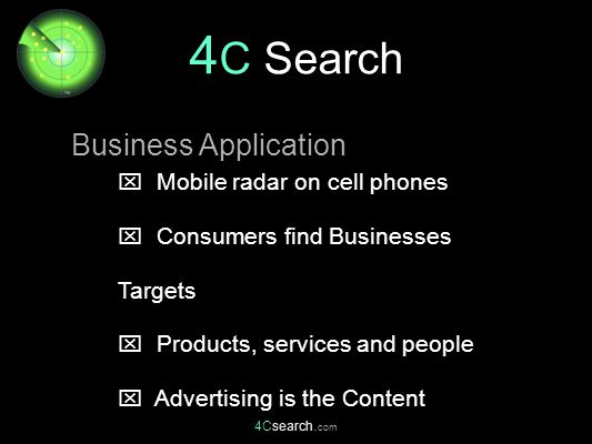4Csearch. com  Mobile radar on cell phones  Consumers find Businesses Targets  Products, services and people  Advertising is the Content Business
