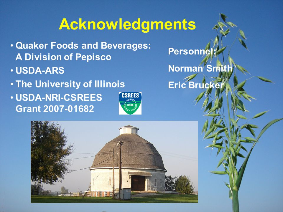 Acknowledgments Quaker Foods and Beverages: A Division of Pepisco USDA-ARS The University of Illinois USDA-NRI-CSREES Grant 2007-01682 Personnel: Norm