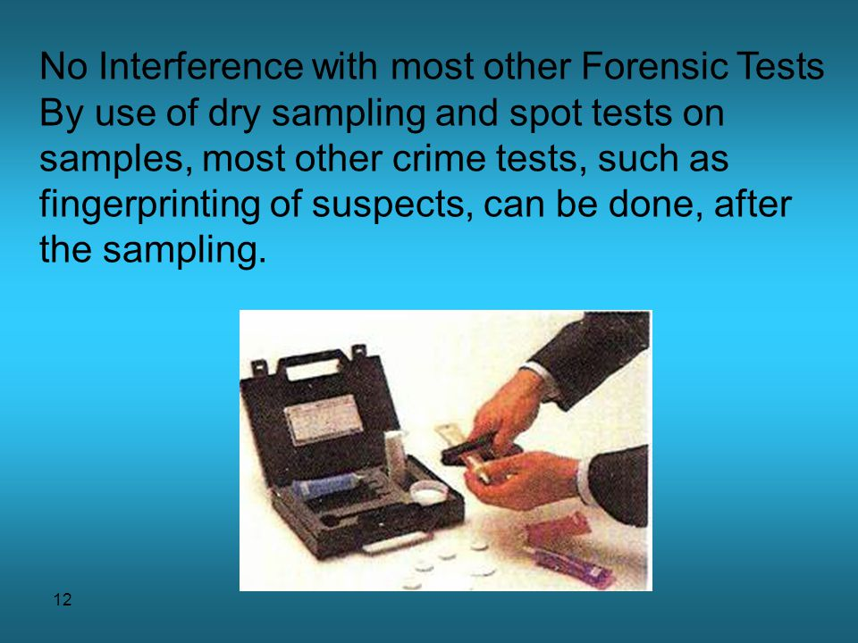 12 No Interference with most other Forensic Tests By use of dry sampling and spot tests on samples, most other crime tests, such as fingerprinting of suspects, can be done, after the sampling.