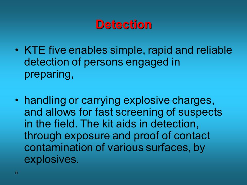 5 Detection KTE five enables simple, rapid and reliable detection of persons engaged in preparing, handling or carrying explosive charges, and allows for fast screening of suspects in the field.
