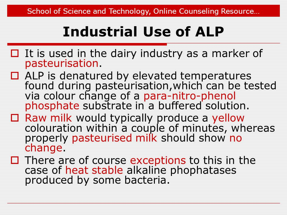 School of Science and Technology, Online Counseling Resource… Industrial Use of ALP  It is used in the dairy industry as a marker of pasteurisation.