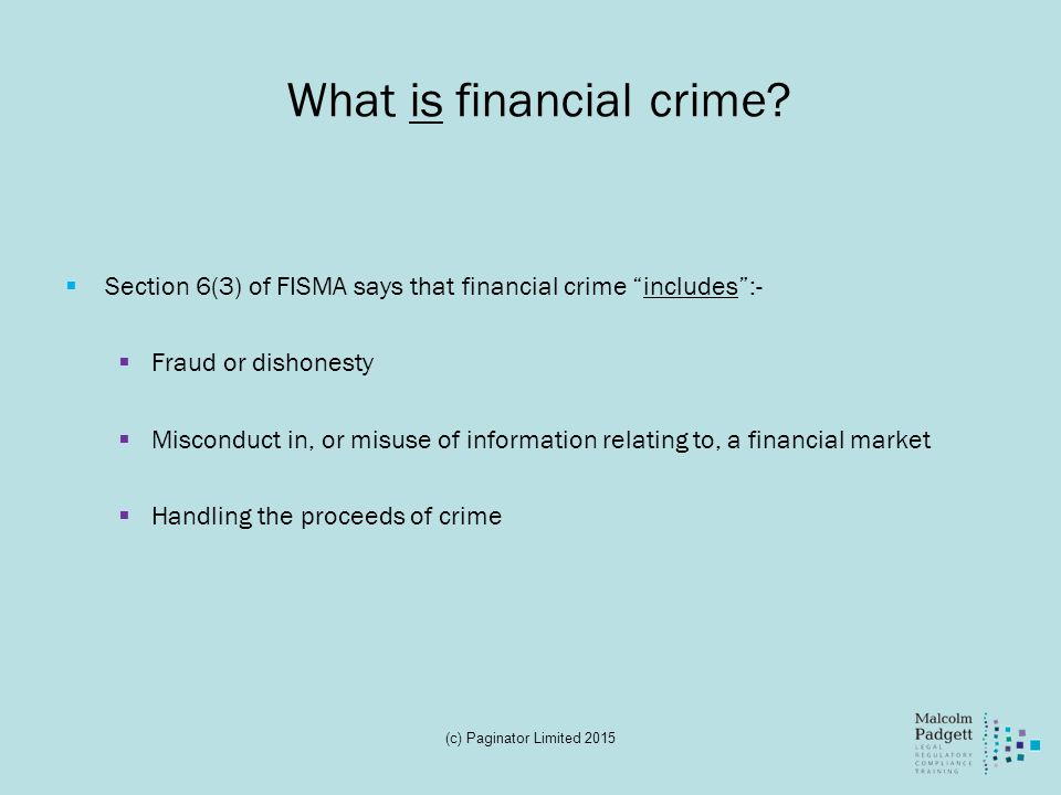 "What is financial crime?  Section 6(3) of FISMA says that financial crime ""includes"":-  Fraud or dishonesty  Misconduct in, or misuse of informatio"