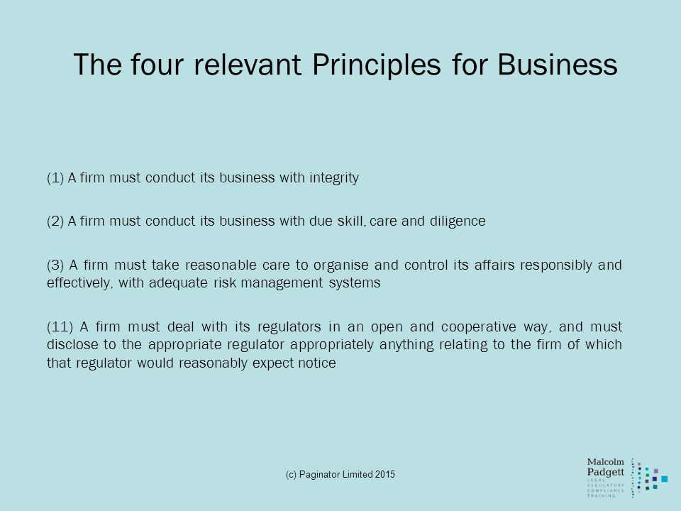 The four relevant Principles for Business (1) A firm must conduct its business with integrity (2) A firm must conduct its business with due skill, car