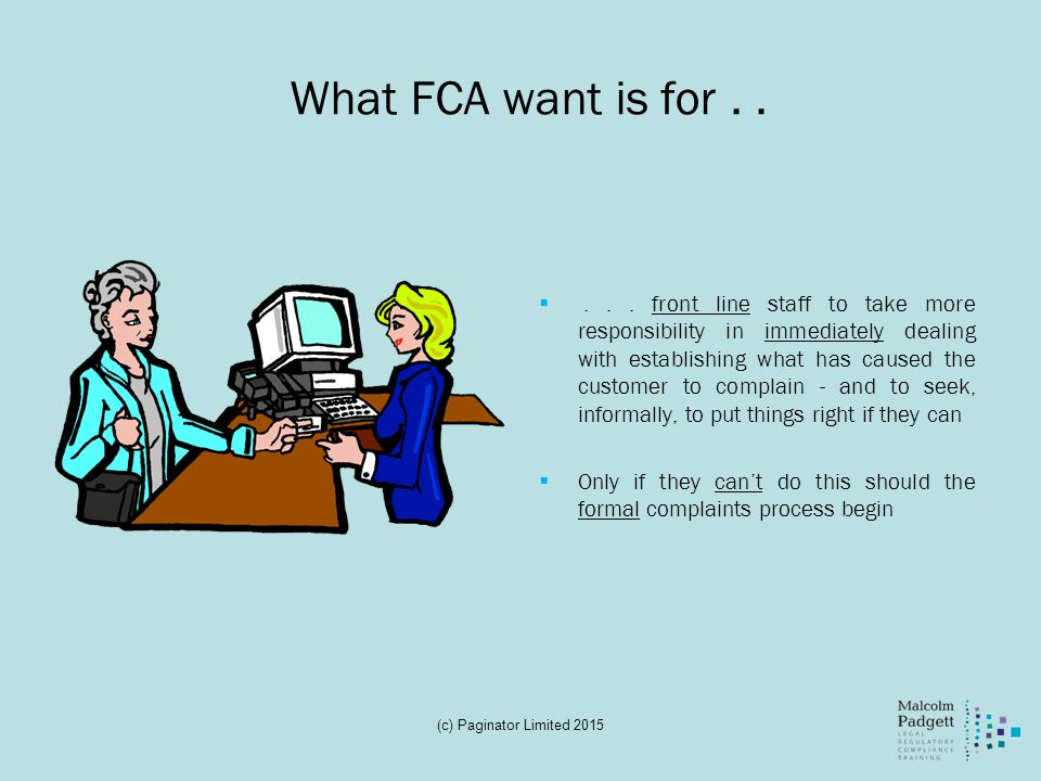 What FCA want is for.. ... front line staff to take more responsibility in immediately dealing with establishing what has caused the customer to comp