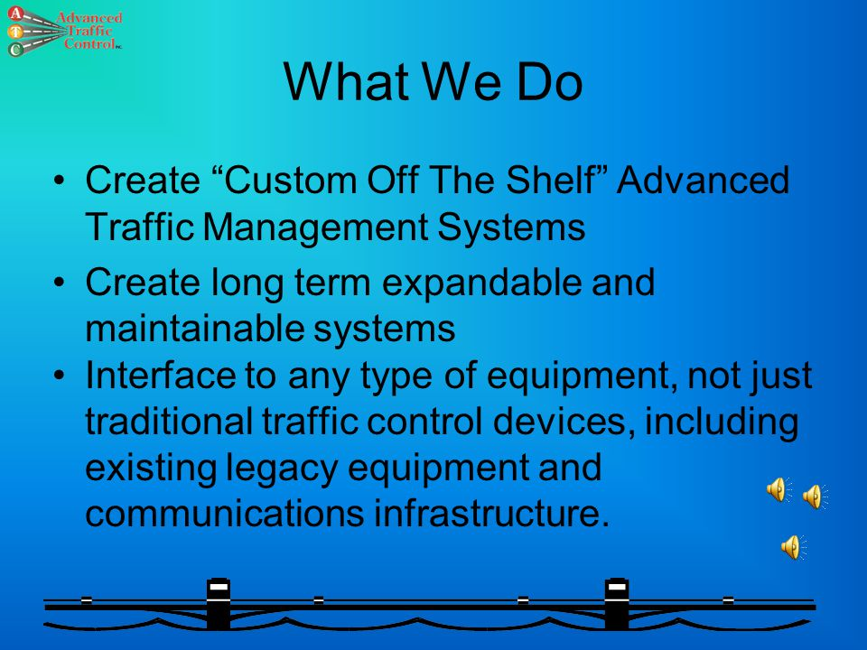 Advanced Traffic Control, Inc. Combining Knowledge Of Real-Time Process Control and Traffic Management To Create Reliable, Long Term Expandable and Ma