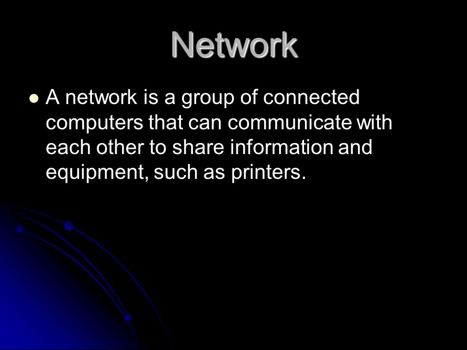 Advantages of a network Sharing Data Reliably – without passing physical volumes, easy backup Sharing Data Reliably – without passing physical volumes, easy backup Sharing Resources – reduces cost of buying hardware Sharing Resources – reduces cost of buying hardware Sharing Programs – programs can run centrally.