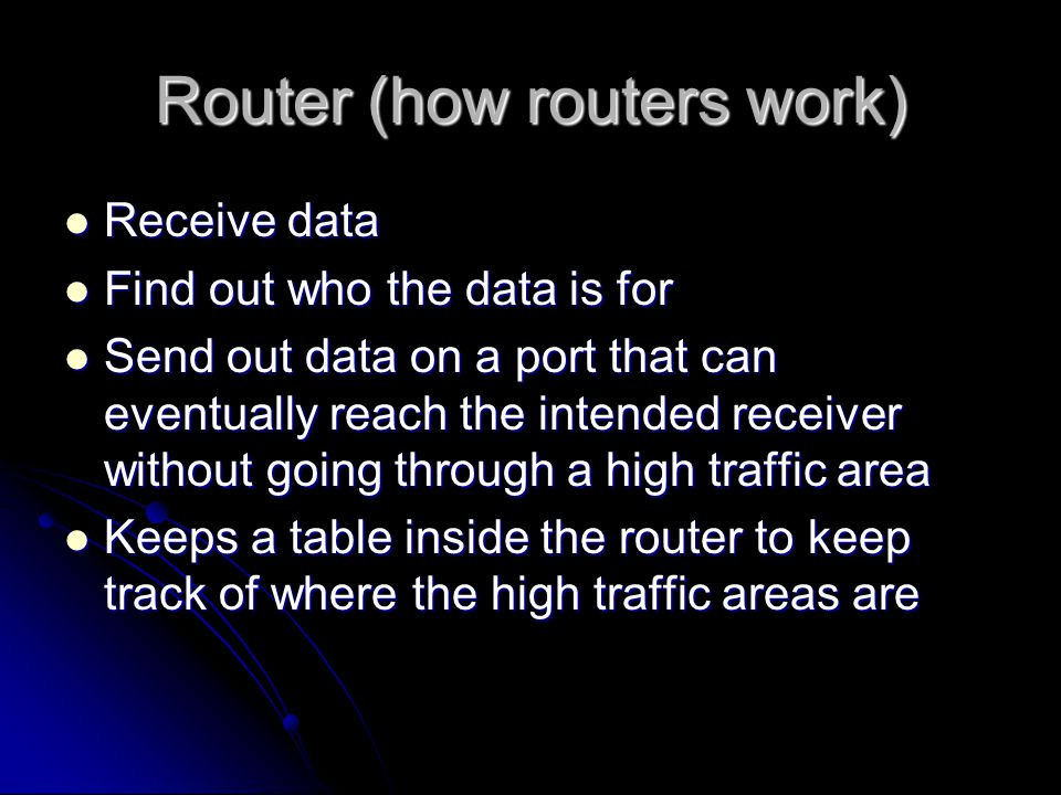 Router (how routers work) Receive data Receive data Find out who the data is for Find out who the data is for Send out data on a port that can eventually reach the intended receiver without going through a high traffic area Send out data on a port that can eventually reach the intended receiver without going through a high traffic area Keeps a table inside the router to keep track of where the high traffic areas are Keeps a table inside the router to keep track of where the high traffic areas are
