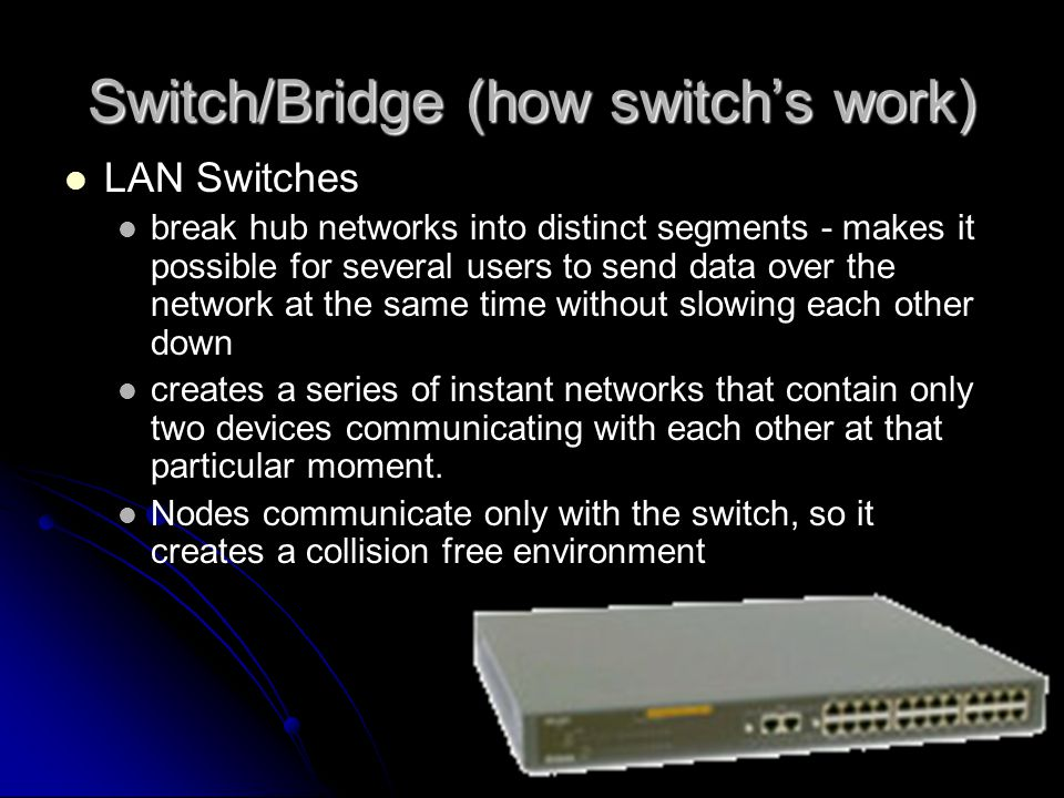 Switch/Bridge (how switch's work) LAN Switches break hub networks into distinct segments - makes it possible for several users to send data over the network at the same time without slowing each other down creates a series of instant networks that contain only two devices communicating with each other at that particular moment.