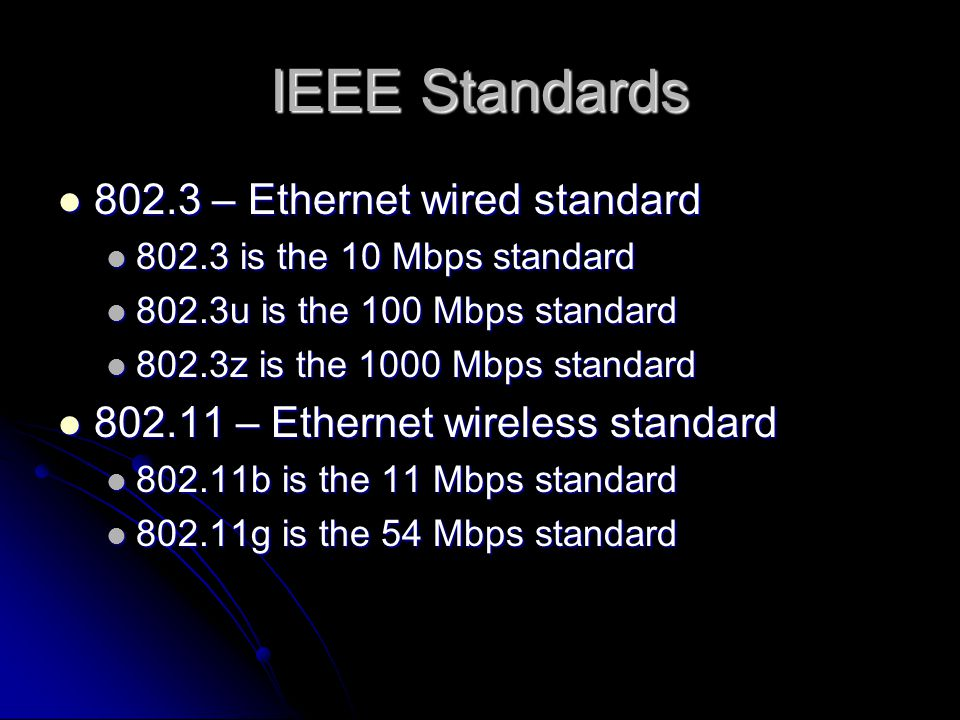 IEEE Standards 802.3 – Ethernet wired standard 802.3 – Ethernet wired standard 802.3 is the 10 Mbps standard 802.3 is the 10 Mbps standard 802.3u is the 100 Mbps standard 802.3u is the 100 Mbps standard 802.3z is the 1000 Mbps standard 802.3z is the 1000 Mbps standard 802.11 – Ethernet wireless standard 802.11 – Ethernet wireless standard 802.11b is the 11 Mbps standard 802.11b is the 11 Mbps standard 802.11g is the 54 Mbps standard 802.11g is the 54 Mbps standard