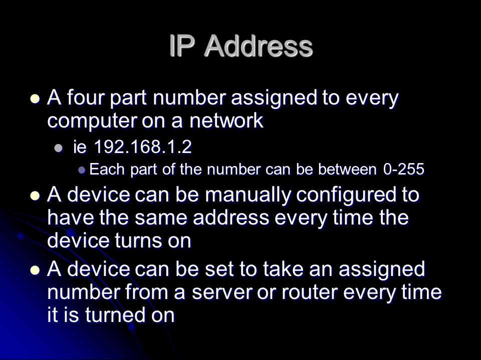IP Address A four part number assigned to every computer on a network A four part number assigned to every computer on a network ie 192.168.1.2 ie 192.168.1.2 Each part of the number can be between 0-255 Each part of the number can be between 0-255 A device can be manually configured to have the same address every time the device turns on A device can be manually configured to have the same address every time the device turns on A device can be set to take an assigned number from a server or router every time it is turned on A device can be set to take an assigned number from a server or router every time it is turned on