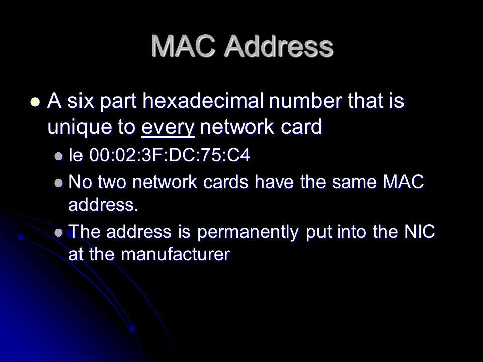 MAC Address A six part hexadecimal number that is unique to every network card A six part hexadecimal number that is unique to every network card Ie 00:02:3F:DC:75:C4 Ie 00:02:3F:DC:75:C4 No two network cards have the same MAC address.