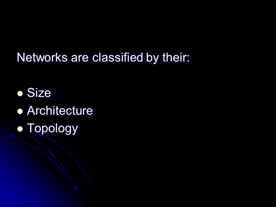 Networks are classified by their: Size Size Architecture Architecture Topology Topology