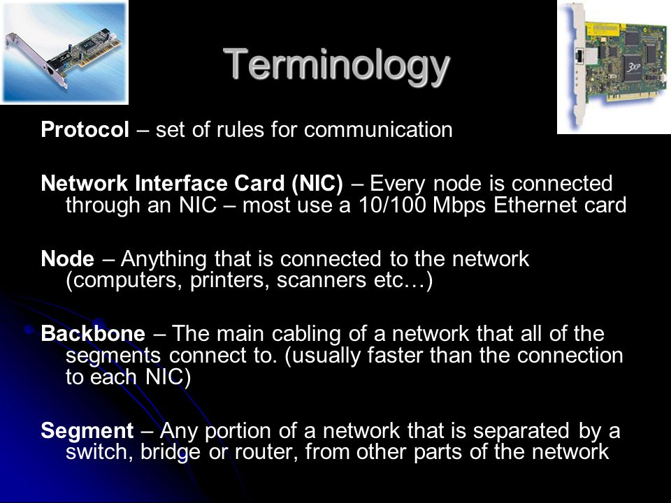 Terminology Protocol – set of rules for communication Network Interface Card (NIC) – Every node is connected through an NIC – most use a 10/100 Mbps Ethernet card Node – Anything that is connected to the network (computers, printers, scanners etc…) Backbone – The main cabling of a network that all of the segments connect to.