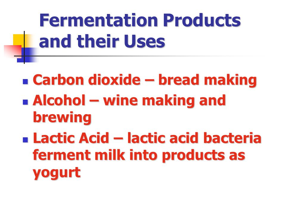 Fermentation Products and their Uses Carbon dioxide – bread making Carbon dioxide – bread making Alcohol – wine making and brewing Alcohol – wine making and brewing Lactic Acid – lactic acid bacteria ferment milk into products as yogurt Lactic Acid – lactic acid bacteria ferment milk into products as yogurt