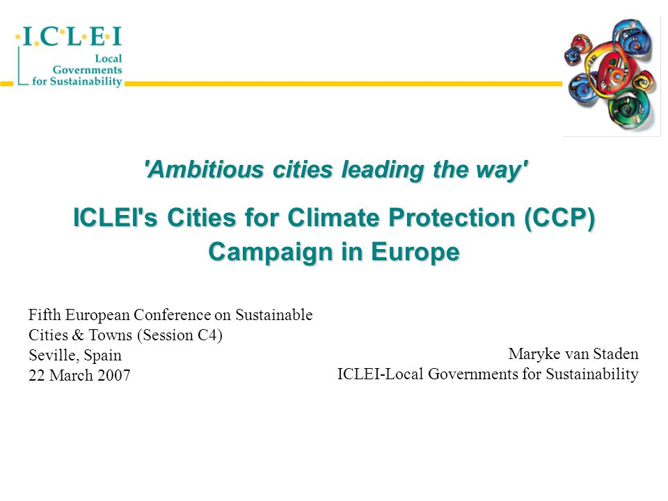 Ambitious cities leading the way ICLEI s Cities for Climate Protection (CCP) Campaign in Europe Fifth European Conference on Sustainable Cities & Towns (Session C4) Seville, Spain 22 March 2007 Maryke van Staden ICLEI-Local Governments for Sustainability