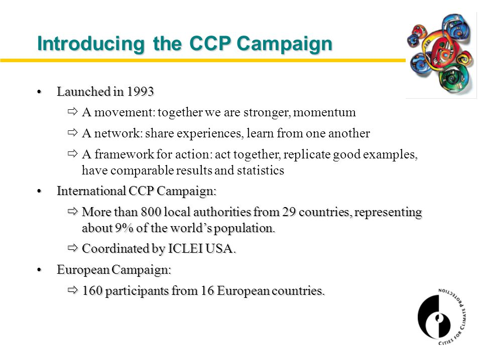 Introducing the CCP Campaign Launched in 1993Launched in 1993  A movement: together we are stronger, momentum  A network: share experiences, learn from one another  A framework for action: act together, replicate good examples, have comparable results and statistics International CCP Campaign:International CCP Campaign:  More than 800 local authorities from 29 countries, representing about 9% of the world's population.