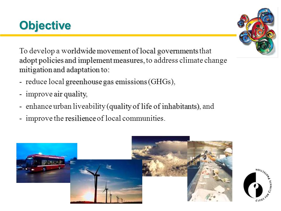 Objective orldwide movementof local governments adopt policies and implement measures, mitigation and adaptation to: To develop a worldwide movement of local governments that adopt policies and implement measures, to address climate change mitigation and adaptation to: greenhouse gas emissions - reduce local greenhouse gas emissions (GHGs), air quality - improve air quality, quality of life of inhabitants) - enhance urban liveability (quality of life of inhabitants), and resilience - improve the resilience of local communities.
