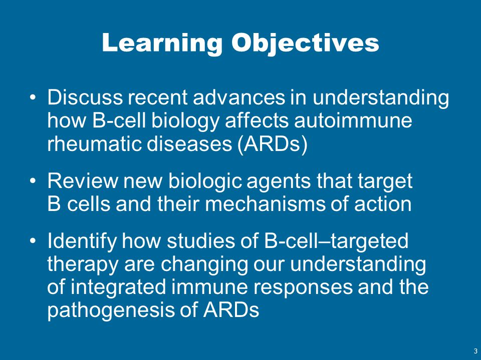 3 Learning Objectives Discuss recent advances in understanding how B-cell biology affects autoimmune rheumatic diseases (ARDs) Review new biologic age