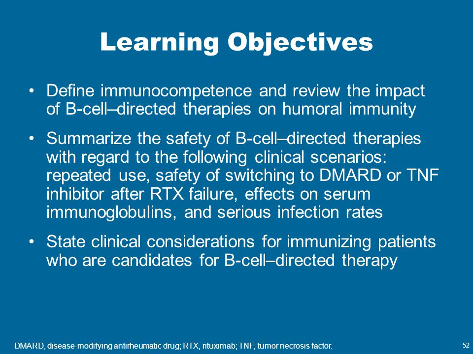 52 Learning Objectives Define immunocompetence and review the impact of B-cell–directed therapies on humoral immunity Summarize the safety of B-cell–d