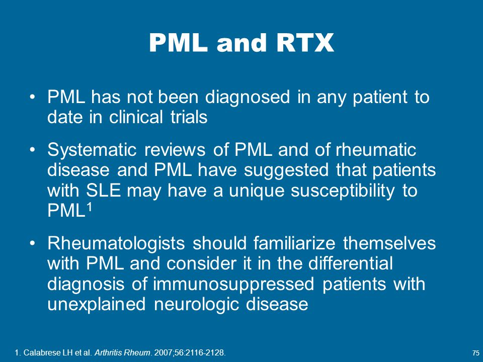 75 PML and RTX PML has not been diagnosed in any patient to date in clinical trials Systematic reviews of PML and of rheumatic disease and PML have su