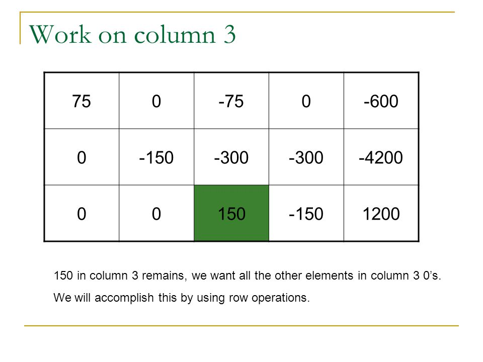 Work on column 3 750-750-600 0-150-300 -4200 00150-1501200 150 in column 3 remains, we want all the other elements in column 3 0's.