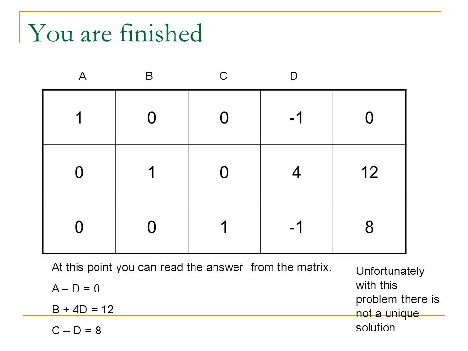 You are finished 1000 010412 0018 At this point you can read the answer from the matrix. A – D = 0 B + 4D = 12 C – D = 8 ABCD Unfortunately with this