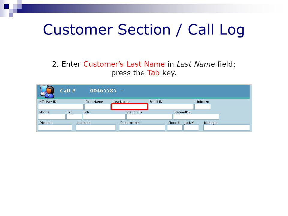 Customer Section / Call Log 2. Enter Customer's Last Name in Last Name field; press the Tab key.