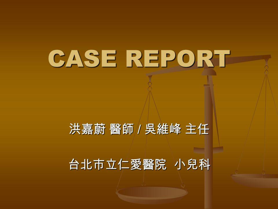 CASE REPORT CASE REPORT 洪嘉蔚 醫師 / 吳維峰 主任 台北市立仁愛醫院 小兒科