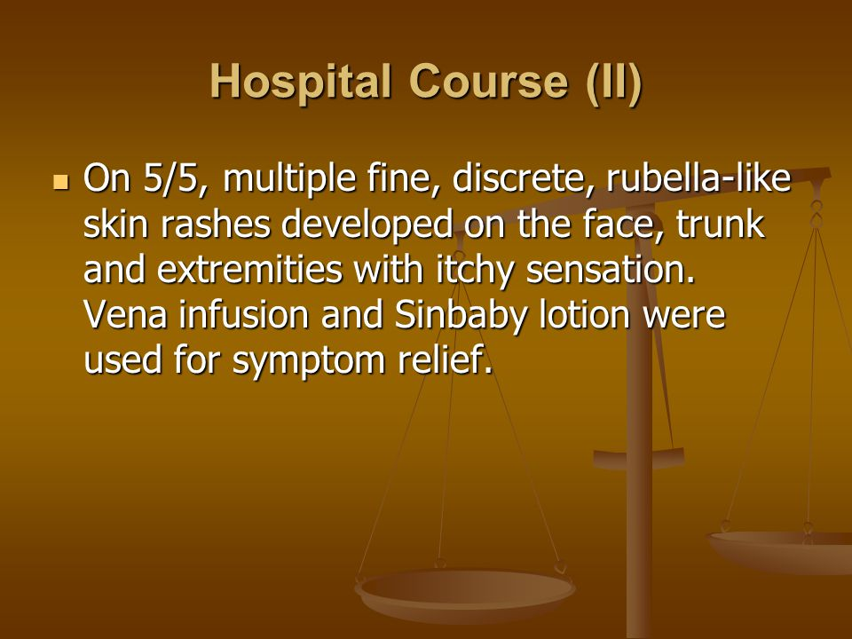 Hospital Course (II) On 5/5, multiple fine, discrete, rubella-like skin rashes developed on the face, trunk and extremities with itchy sensation.
