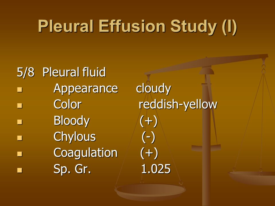 Pleural Effusion Study (I) 5/8 Pleural fluid Appearance cloudy Appearance cloudy Color reddish-yellow Color reddish-yellow Bloody (+) Bloody (+) Chylous (-) Chylous (-) Coagulation (+) Coagulation (+) Sp.