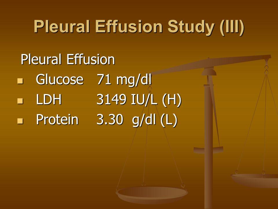 Pleural Effusion Study (III) Pleural Effusion Pleural Effusion Glucose 71 mg/dl Glucose 71 mg/dl LDH 3149 IU/L (H) LDH 3149 IU/L (H) Protein 3.30 g/dl (L) Protein 3.30 g/dl (L)