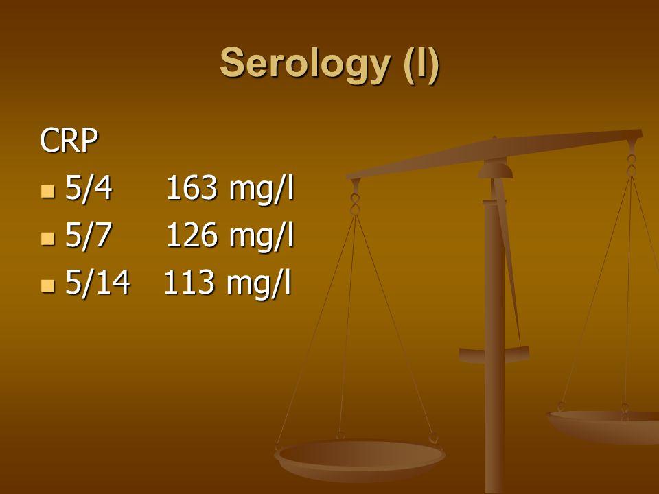 Serology (I) CRP 5/4 163 mg/l 5/4 163 mg/l 5/7 126 mg/l 5/7 126 mg/l 5/14 113 mg/l 5/14 113 mg/l