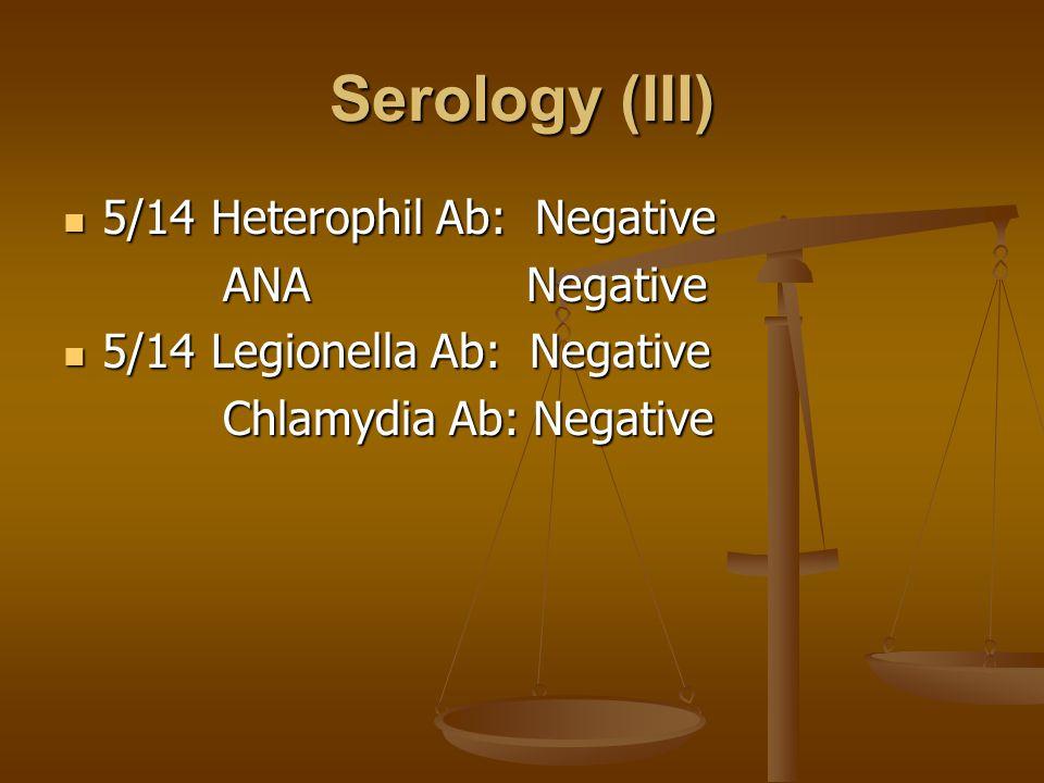 Serology (III) 5/14 Heterophil Ab: Negative 5/14 Heterophil Ab: Negative ANA Negative ANA Negative 5/14 Legionella Ab: Negative 5/14 Legionella Ab: Negative Chlamydia Ab: Negative Chlamydia Ab: Negative
