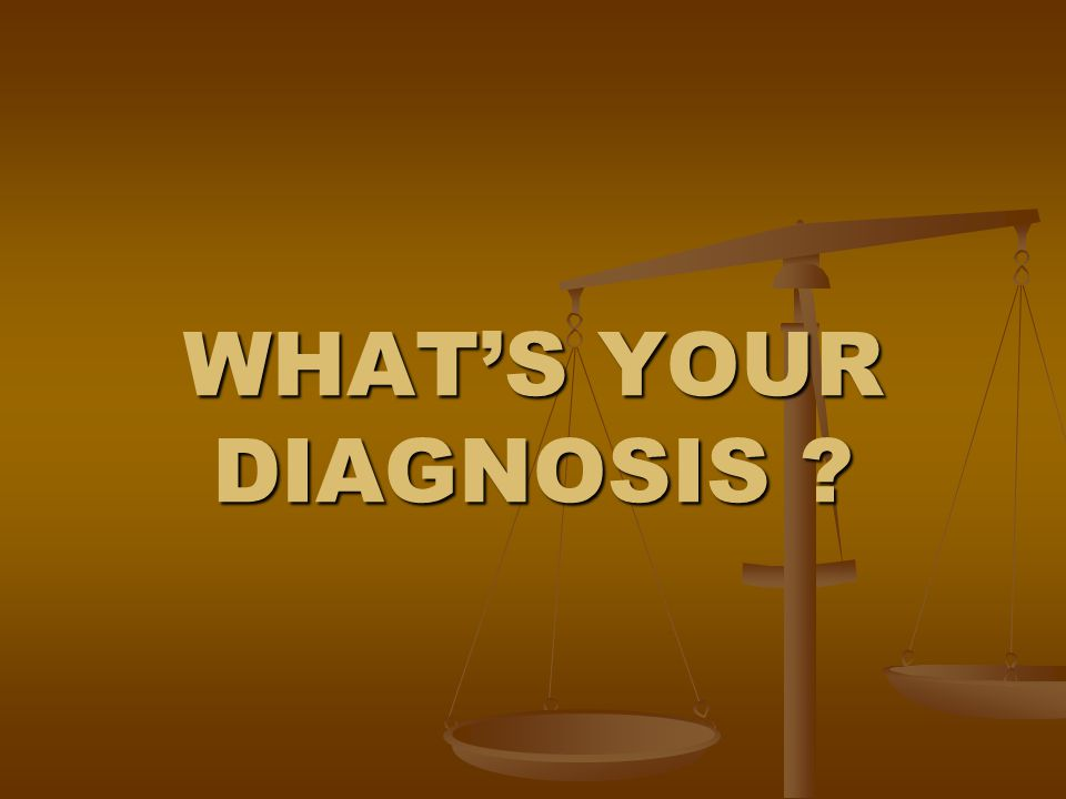 WHAT'S YOUR DIAGNOSIS