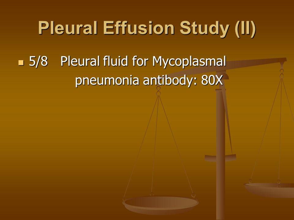Pleural Effusion Study (II) 5/8 Pleural fluid for Mycoplasmal 5/8 Pleural fluid for Mycoplasmal pneumonia antibody: 80X pneumonia antibody: 80X