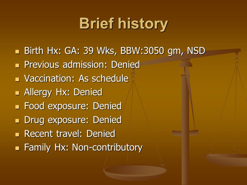 Brief history Birth Hx: GA: 39 Wks, BBW:3050 gm, NSD Birth Hx: GA: 39 Wks, BBW:3050 gm, NSD Previous admission: Denied Previous admission: Denied Vaccination: As schedule Vaccination: As schedule Allergy Hx: Denied Allergy Hx: Denied Food exposure: Denied Food exposure: Denied Drug exposure: Denied Drug exposure: Denied Recent travel: Denied Recent travel: Denied Family Hx: Non-contributory Family Hx: Non-contributory